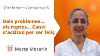 Dels problemes... als reptes... Canvi d'actitud per ser feliç .Marta Matarín. Brahma Kumaris.