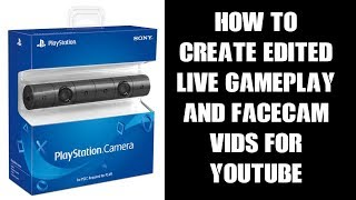 How To Create Edited Live Gameplay & PS4 Camera Face Cam Videos For Youtube