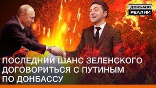 Последний шанс Зеленского договориться с Путиным по Донбассу  Донбасс Реалии