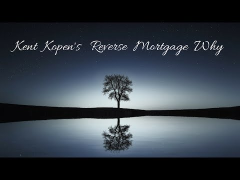 kent-kopen's-reverse-mortgage-why
