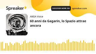 60 anni da Gagarin, lo Spazio attrae ancora