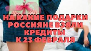 На какие подарки россияне взяли кредиты к 23 февраля.