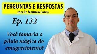 Você tomaria a pílula mágica para emagrecer? - Perguntas e Respostas com Dr Mauricio Garcia ep 132