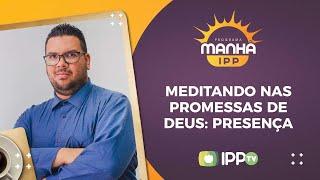 Meditando nas Promessas de Deus: Presença | Pr. Jonatas Camargo | IPP TV