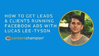 How To Get Leads & Clients Running Facebook Ads With Lucas Lee-Tyson | Content Champion