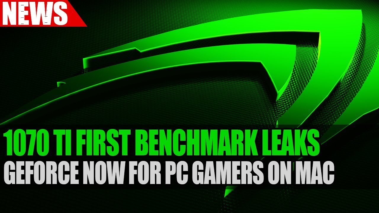 Nvidia GTX 1070 Ti First Benchmark Leaks | GeForce Now For PC Games On Mac