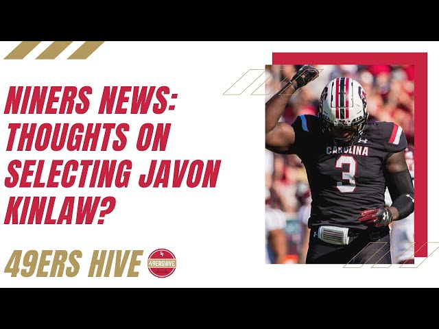 Niners News: Thoughts on Selecting Javon Kinlaw?