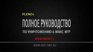 Pleno1. Полное руководство по уничтожению 6 макс игр (Фрагмент 1)