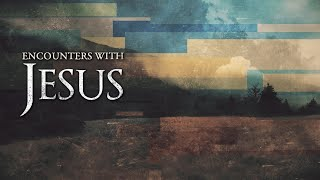 20201129 'Encounters With Jesus'  Week 12