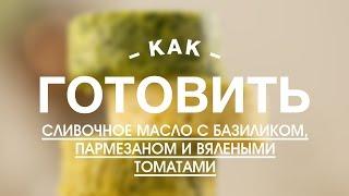 Как Приготовить Сливочное Масло с Базиликом, Пармезаном и Вялеными Томатами || FOOD TV