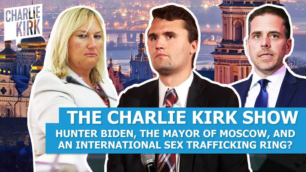 The Charlie Kirk Show: Hunter Biden, the Mayor of Moscow, and an International Sex Trafficking Ring?
