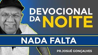 DEVOCIONAL DA NOITE -  NADA FALTA,  com o Pr. Josué Gonçalves  24/ 07 2021