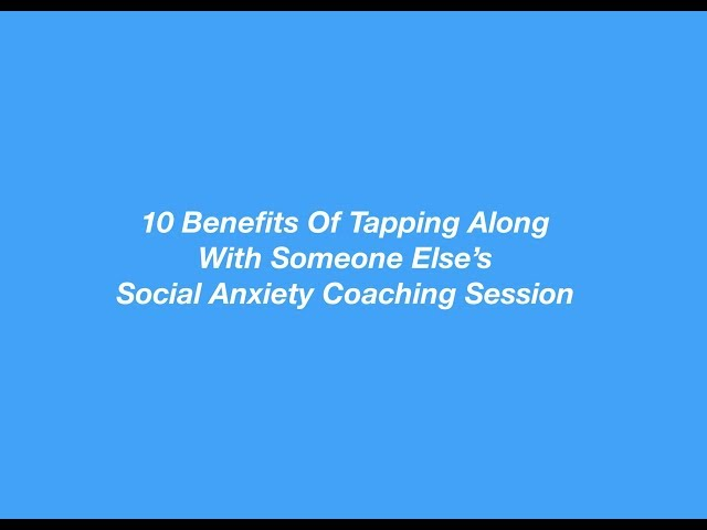 Tapping Along With Someone Else's Social Anxiety Coaching Sessions - 10 Benefits