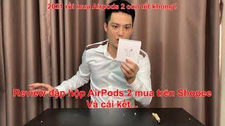 Đập hộp tai nghe AirPods 2 mua trên Shopee và cái kết. 2021 rồi mua AirPods 2 còn tốt không?
