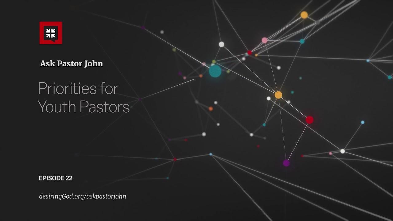 Priorities for Youth Pastors // Ask Pastor John