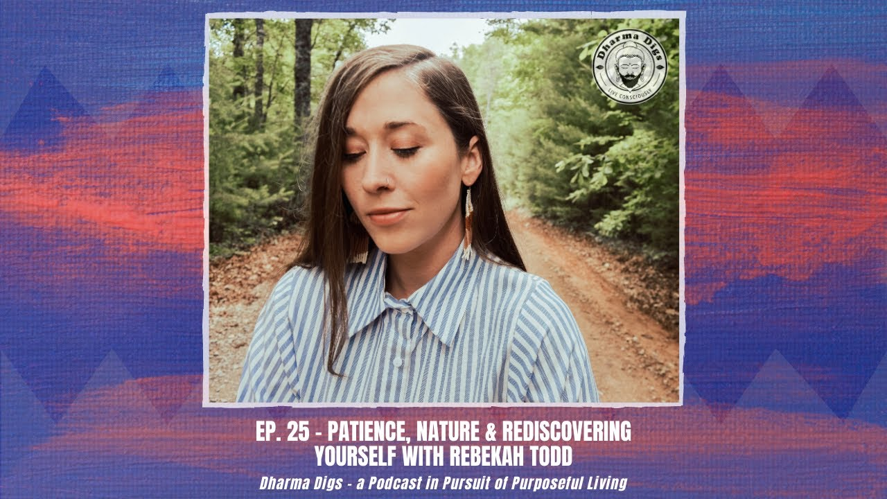 Ep. 25 - Rebekah Todd on Patience, Nature & Rediscovering Your Self - Dharma Digs Podcast