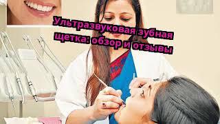 Ультразвуковая зубная щетка: обзор и отзывы