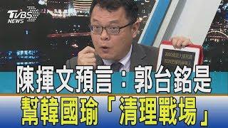【少康觀點】讓所有人都來初選最後帶頭退出 陳揮文:郭台銘幫韓國瑜「清理戰場」