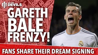 Gareth Bale Frenzy! Fans Share Their Dream Signing | Manchester United