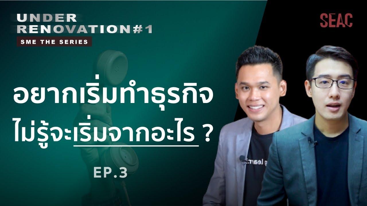 อยากเริ่มทำธุรกิจ ไม่รู้จะเริ่มจากอะไร? | Under Renovation SME THE SERIES EP.03