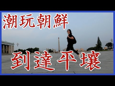 潮玩 ‧ 朝鮮|到達平壤 Travel Vlog – North Korea / DPRK