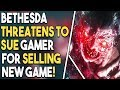 Bethesda THREATENS to SUE Gamer for Selling New Game!