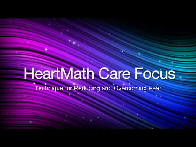 Special HeartMath Care Focus -  A Technique for Reducing and Overcoming Fear
