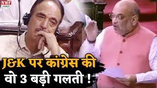 J&K पर बहस: गृहमंत्री शाह ने 3 गलतियां गिनाकर पूरी कांग्रेस को धो डाला !