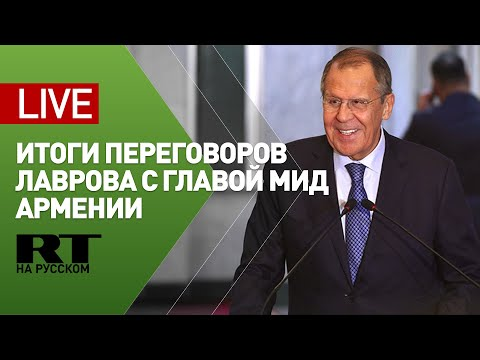 Лавров и глава МИД Армении подводят итоги переговоров — LIVE