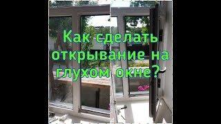 Как сделать открывание на глухом окне?