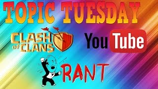 TOPIC TUESDAY - YOUTUBE RANT (CLASH OF CLANS)