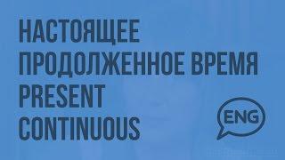 Настоящее продолженное время – Present Continuous. Видеоурок по английскому языку 10-11 класс