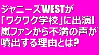 ジャニーズWESTが「ワクワク学校」に出演!嵐ファンから不満の声! 毎年...