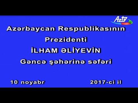 Azərbaycan Respublikasının Prezidenti İlham Əliyevin Gəncə şəhərinə səfəri 10 noyabr 2017-ci il