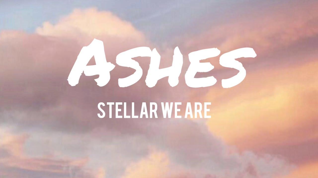 Download Ashes - Stellar We Are   Lyrics