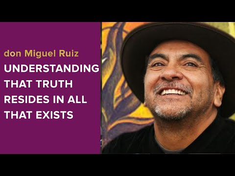 don Miguel Ruiz: Understanding that Truth Resides In All That Exists