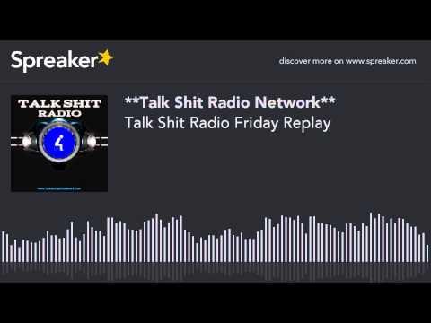 Talk Shit Radio Friday Replay
