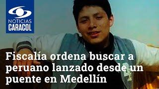 Fiscalía ordena buscar a peruano lanzado desde un puente en Medellín