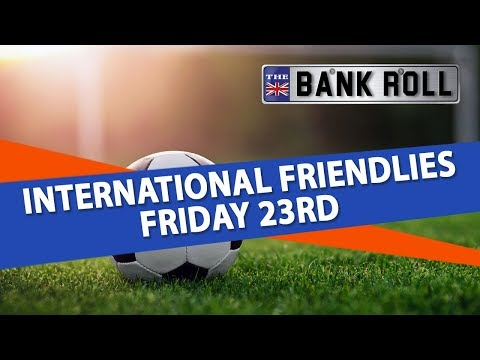International Soccer Friendlies Friday 23rd Matches | Team Bank Roll Betting Tips