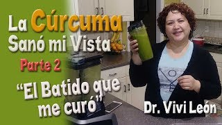 La Cúrcuma Sanó Mi Vista - El Batido que me Curó - Parte 2