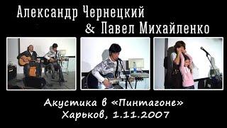 Александр Чернецкий & Павел Михайленко – Акустика в «Пинтагоне» (Харьков, 1.11.2007)