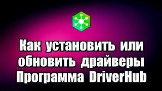 Как установить или обновить драйверы. Программа DriverHub