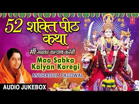 52 शक्ति पीठ कथा, Maa Sabka Kalyan Karegi,ANURADHA PAUDWAL I Baawan Shati Peeth Bhajans, Audio Songs