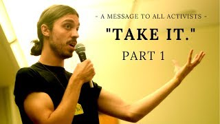 "Earthling Ed: A Message to All Activists - ""Take it."" Part 1"