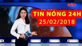Trực tiếp ⚡ Tin tức 24h Mới Nhất hôm nay 25/02/2018 | Tin nóng nhất 24H