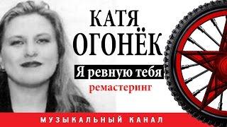 Катя Огонёк -  Я ревную тебя (Цифровой ремастеринг)