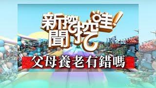 新聞挖挖哇:父母養老有錯嗎?20180419(周映君、廖輝英、蔡志雄、TAKE、陳鈺杰)