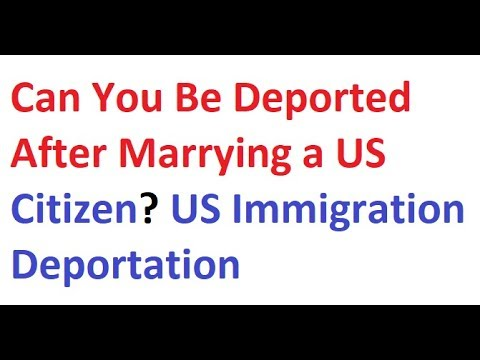 Can You Be Deported After Marrying A US Citizen? US Immigration Deportation