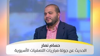 حسام نصار - الحديث عن جولة مباريات التصفيات الآسيوية