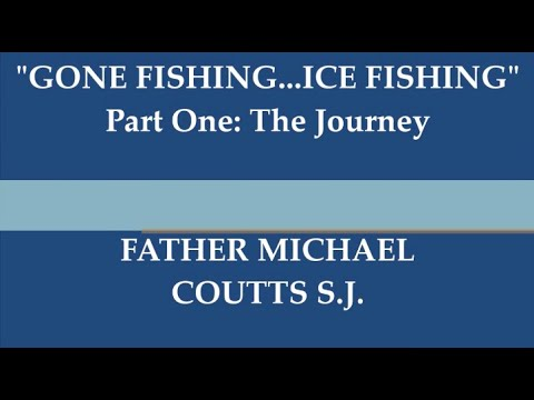 "Father Michael Coutts S.J. reflection series ""GONE FISHING...ICE FISHING"" Part 1: The Journey"